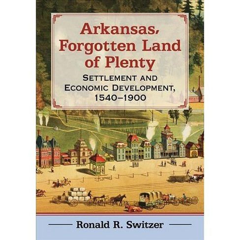 Arkansas, Forgotten Land of Plenty : Settlement and Economic Development,  1540-1900 - (Paperback)