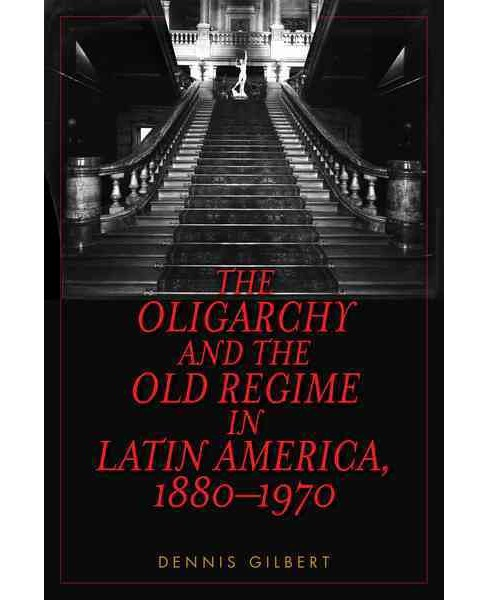 Oligarchy and the Old Regime in Latin America 1880-1970 (Paperback) (Dennis Gilbert) - image 1 of 1