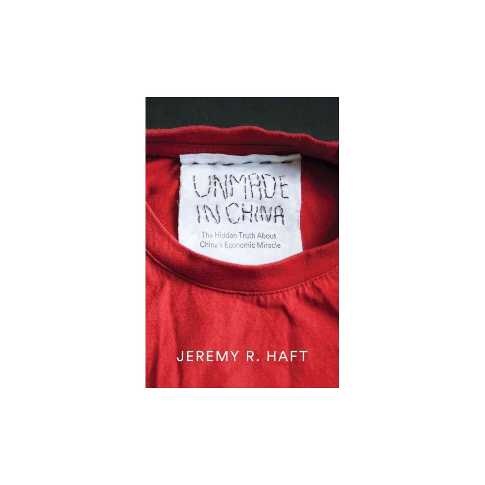 Unmade in China : The Hidden Truth About China's Economic Miracle (Hardcover) (Jeremy R. Haft)