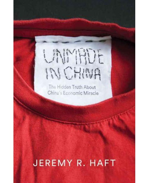 Unmade in China : The Hidden Truth About China's Economic Miracle (Hardcover) (Jeremy R. Haft) - image 1 of 1