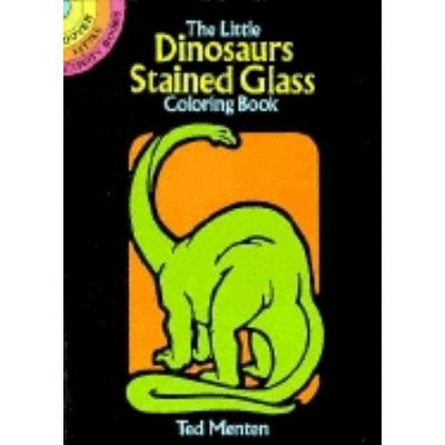 The Little Dinosaurs Stained Glass Coloring Book - (Dover Stained Glass Coloring Book) by  Ted Menten (Paperback)