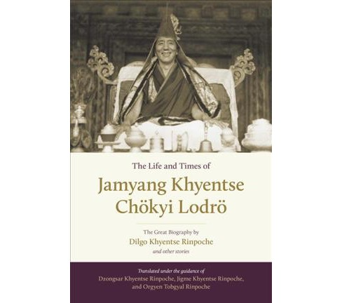 Life and Times of Jamyang Khyentse Chokyi Lodro : The Great Biography by Dilgo Khyentse Rinpoche and - image 1 of 1