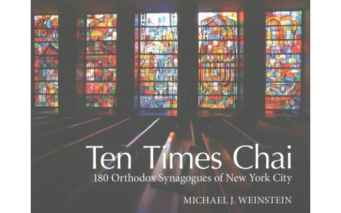 Ten Times Chai : 180 Orthodox Synagogues of New York City (Hardcover) (Michael J. Weinstein) - image 1 of 1