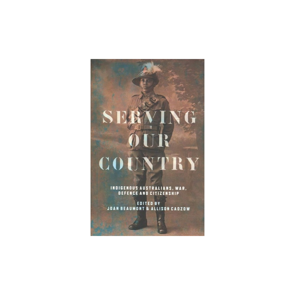 Serving Our Country : Indigenous Australians, War, Defence and Citizenship - (Paperback)
