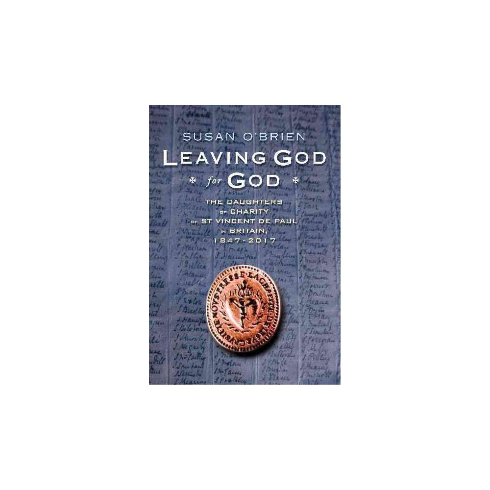 Leaving God for God : The Daughters of Charity of St Vincent De Paul in Britain 1847-2017 (Hardcover)