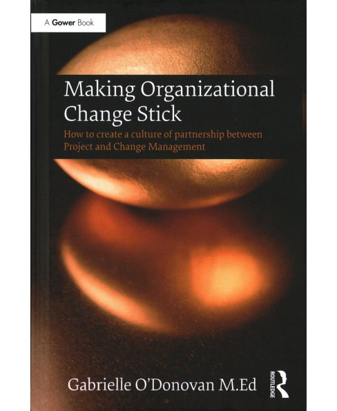 Making Organizational Change Stick : How to Create a Culture of Partnership Between Project and Change. - image 1 of 1