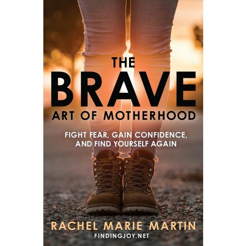 Brave Art Of Motherhood Fight Fear Gain Confidence And Find
