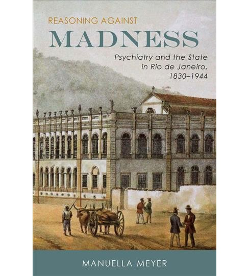 Reasoning Against Madness : Psychiatry and the State in Rio De Janeiro, 1830-1944 (Hardcover) (Manuella - image 1 of 1