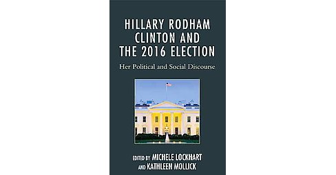 Hillary Rodham Clinton and the 2016 Election : Her Political and Social Discourse (Hardcover) - image 1 of 1