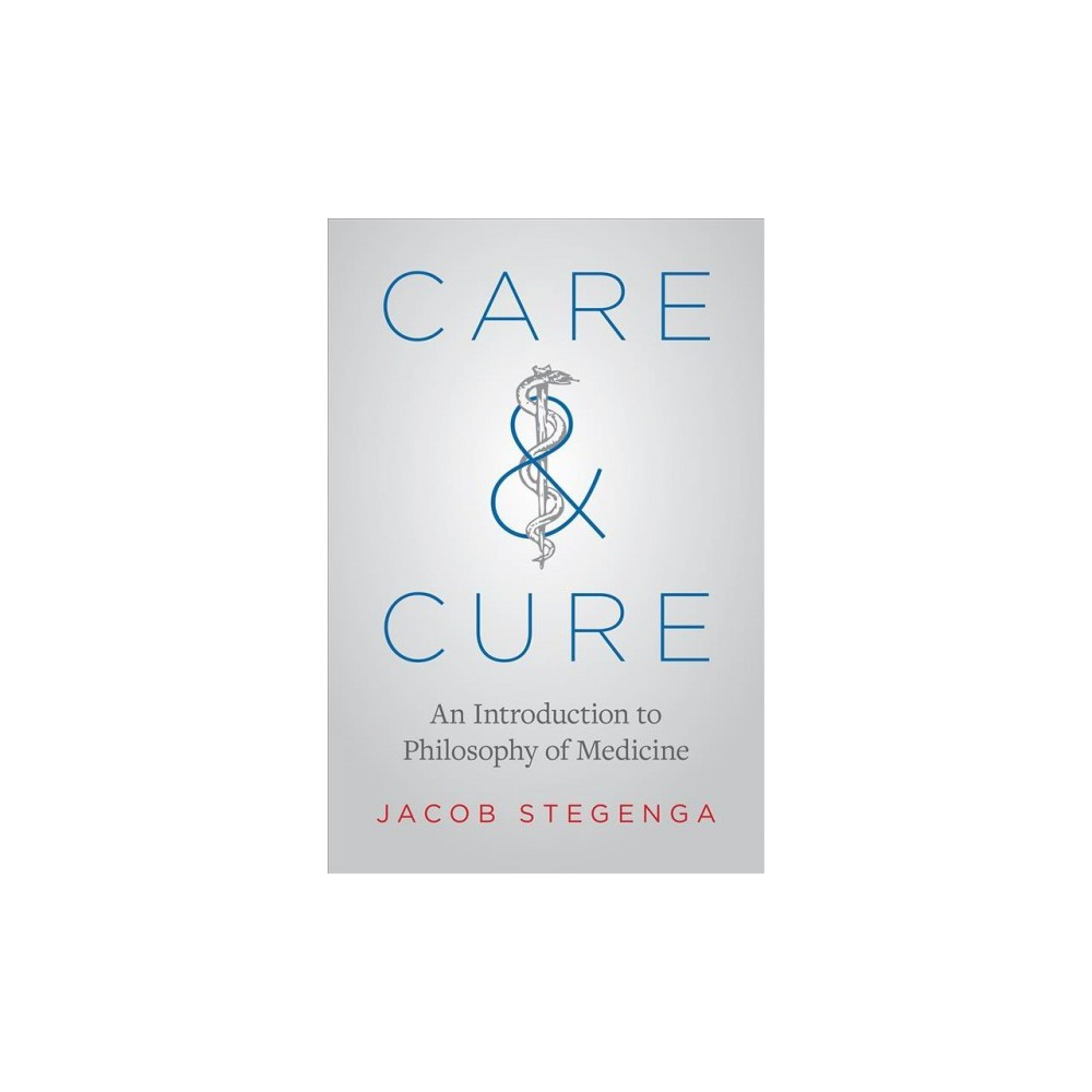Care and Cure : An Introduction to Philosophy of Medicine - by Jacob Stegenga (Paperback)
