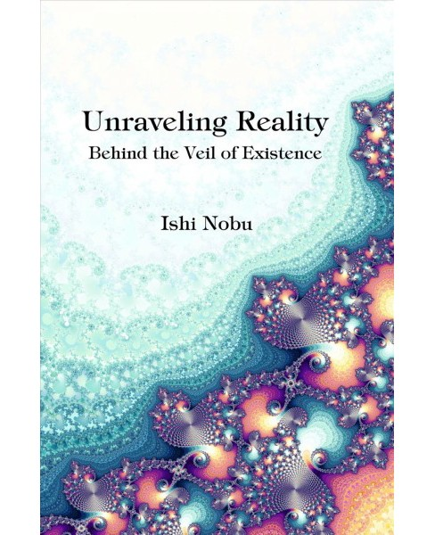 Unraveling Reality : Behind the Veil of Existence (Paperback) (Ishi Nobu) - image 1 of 1