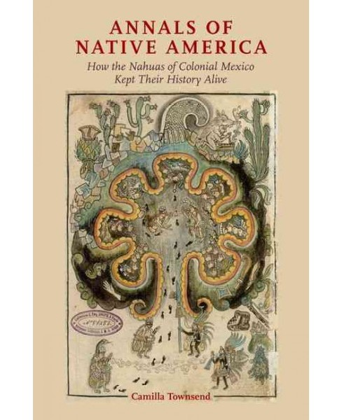 Annals of Native America : How the Nahuas of Colonial Mexico Kept Their History Alive (Hardcover) - image 1 of 1
