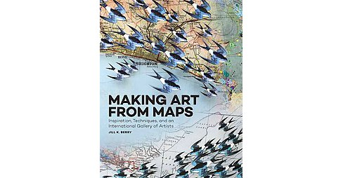 Making Art from Maps : Inspiration, Techniques, and an International Gallery of Artists (Paperback) - image 1 of 1