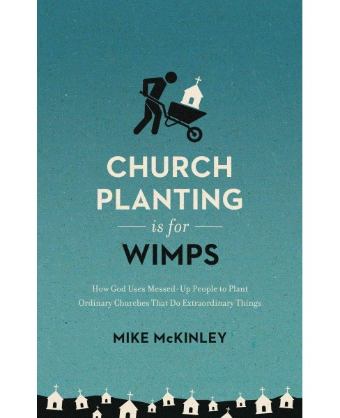 Church Planting Is for Wimps : How God Uses Messed-up People to Plant Ordinary Churches That Do - image 1 of 1