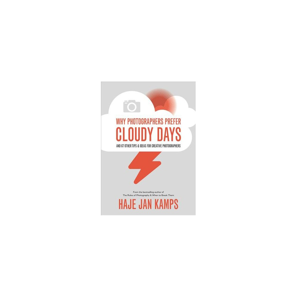 Why Photographers Prefer Cloudy Days : and 67 Other Ideas for Creative Photography - (Paperback)