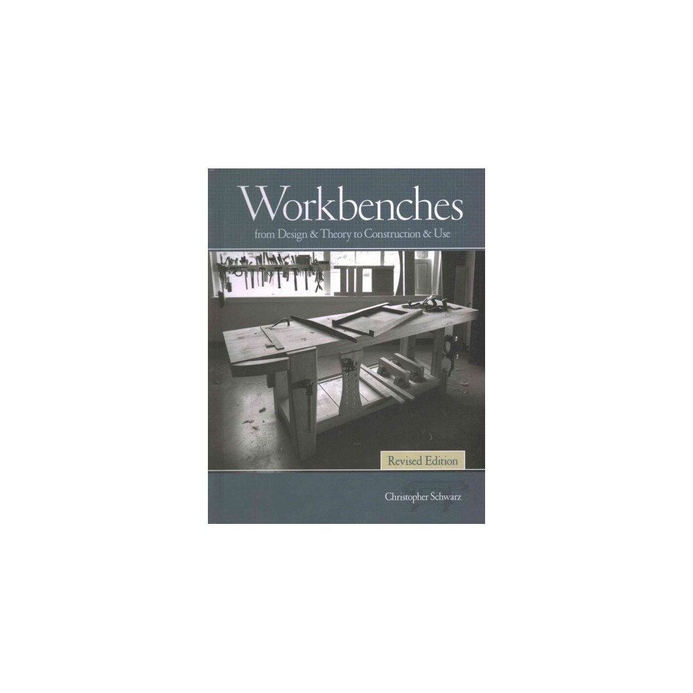 Workbenches : From Design & Theory to Construction & Use (Revised) (Hardcover) (Christopher Schwarz)
