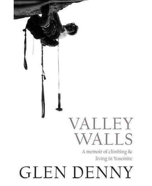 Valley Walls : A Memoir of Climbing & Living in Yosemite (Paperback) (Glen Denny) - image 1 of 1