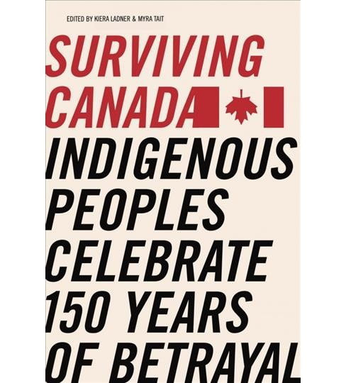 Surviving Canada : Indigenous Peoples Celebrate 150 Years of Betrayal (Paperback) - image 1 of 1