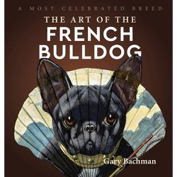 The Art of the French Bulldog - by  Gary Bachman (Hardcover)