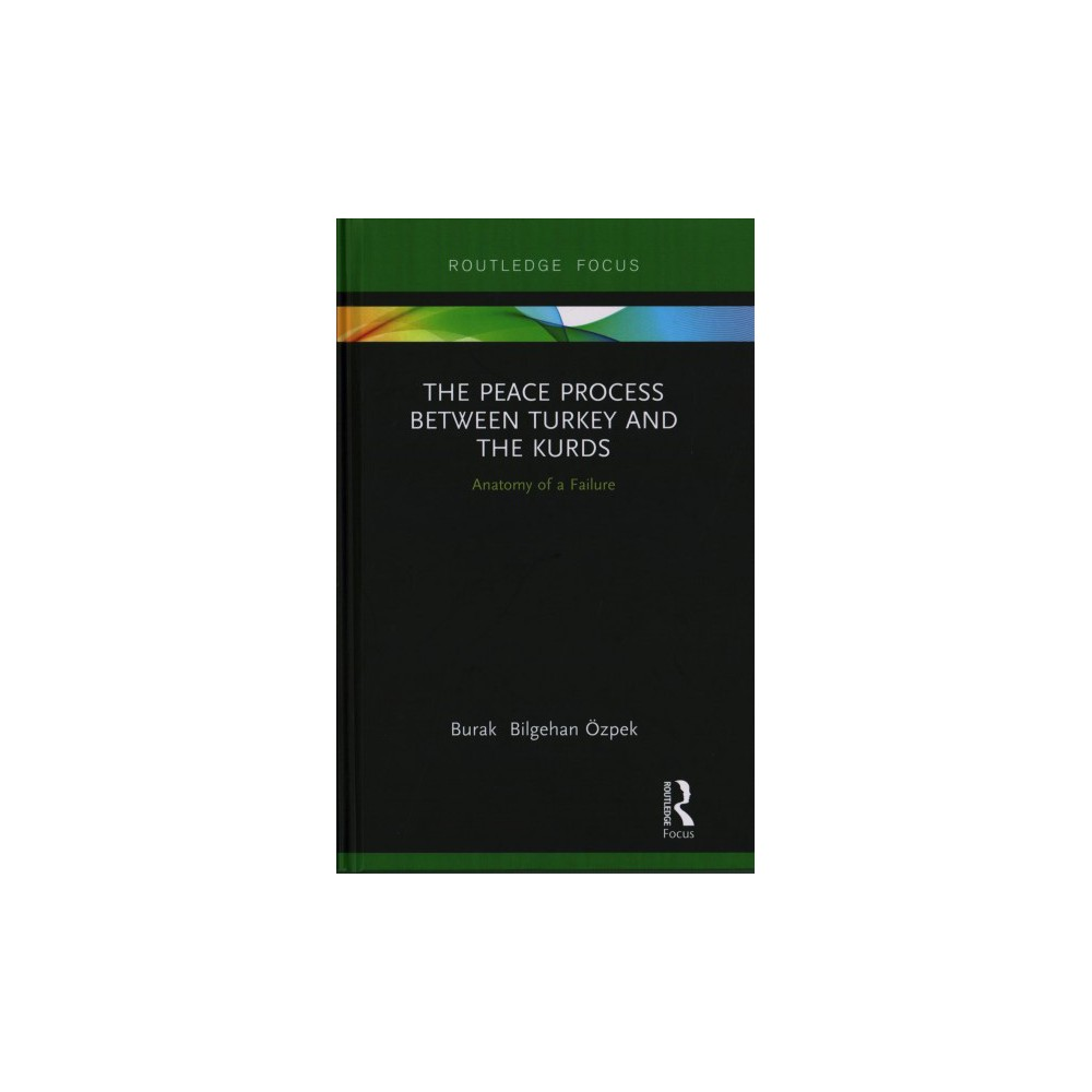 Peace Process Between Turkey and the Kurds : Anatomy of a Failure - (Hardcover)