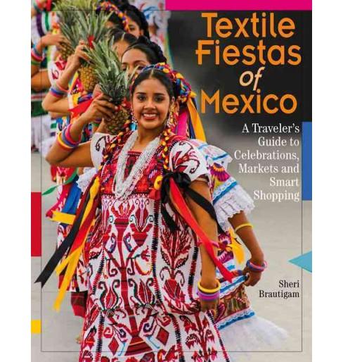 Textile Fiestas of Mexico : A Traveler's Guide to Celebrations, Markets, and Smart Shopping (Paperback) - image 1 of 1