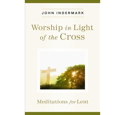 Worship in Light of the Cross : Meditations for Lent (Paperback) (John Indermark) - image 1 of 1