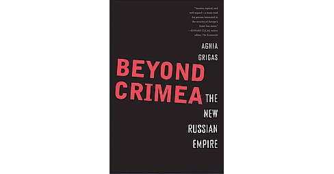 Beyond Crimea : The New Russian Empire (Hardcover) (Agnia Grigas) - image 1 of 1