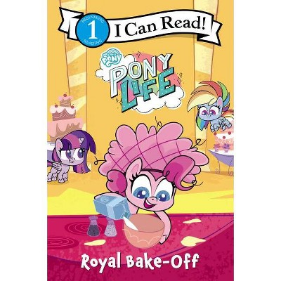 My Little Pony: Pony Life: Royal Bake-Off - (I Can Read Level 1) by  Hasbro (Paperback)