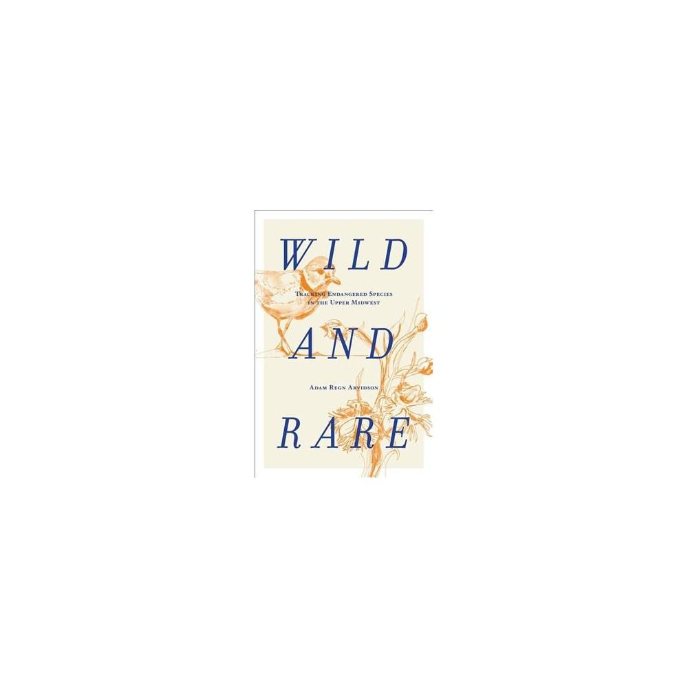 Wild and Rare : Tracking Endangered Species in the Upper Midwest - by Adam Regn Arvidson (Hardcover)
