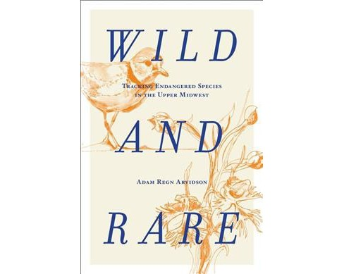 Wild and Rare : Tracking Endangered Species in the Upper Midwest -  by Adam Regn Arvidson (Hardcover) - image 1 of 1