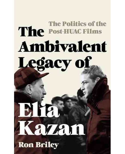Ambivalent Legacy of Elia Kazan : The Politics of the Post-HUAC Films (Hardcover) (Ron Briley) - image 1 of 1