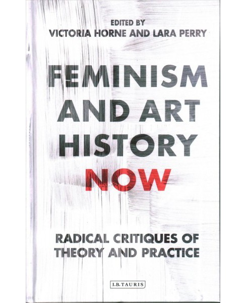Feminism and Art History Now : Radical Critiques of Theory and Practice -  (Hardcover) - image 1 of 1