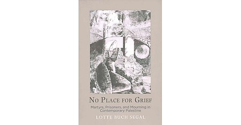 No Place for Grief : Martyrs, Prisoners, and Mourning in Contemporary Palestine (Hardcover) (Lotte Buch - image 1 of 1