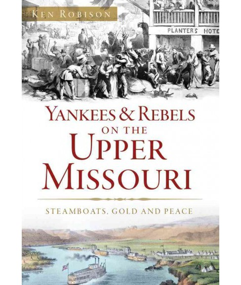 Yankees & Rebels on the Upper Missouri : Steamboats, Gold and Peace (Paperback) (Ken Robison) - image 1 of 1