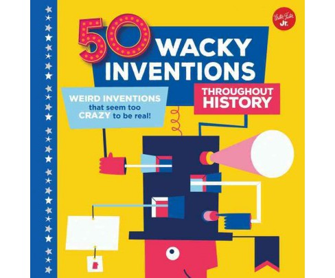 50 Wacky Inventions Throughout History : Weird Inventions That Seem Too Crazy to Be Real! (Hardcover) - image 1 of 1