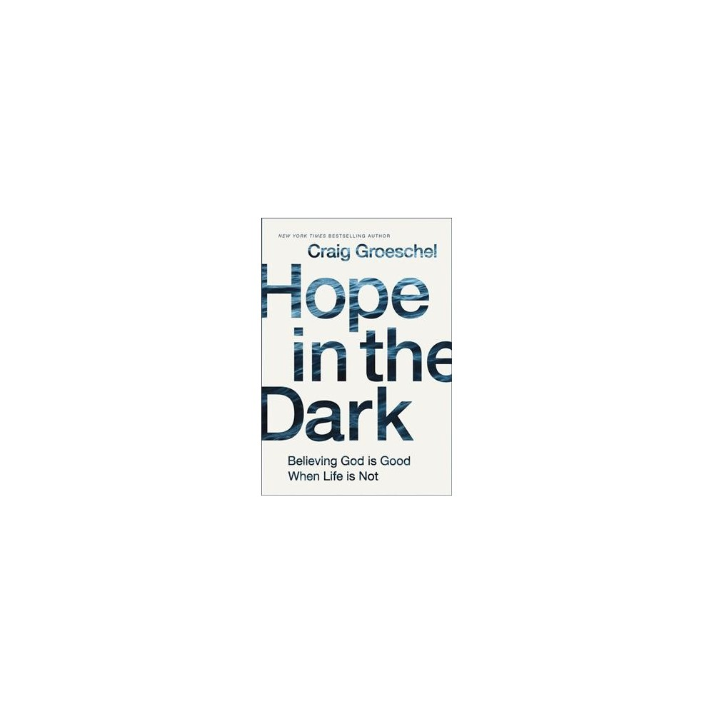 Hope in the Dark : Believing God Is Good When Life Is Not - by Craig Groeschel (Hardcover)