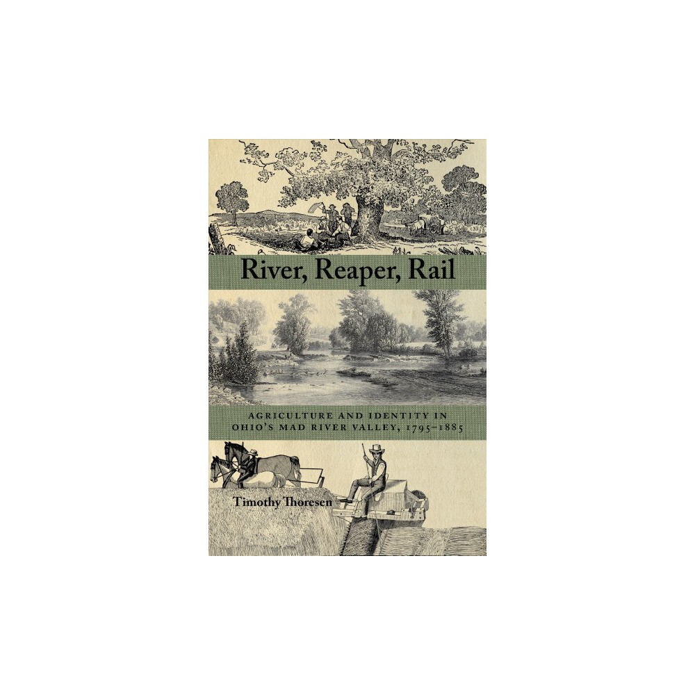 River, Reaper, Rail : Agriculture and Identity in Ohio's Mad River Valley, 1795-1885 - (Paperback)