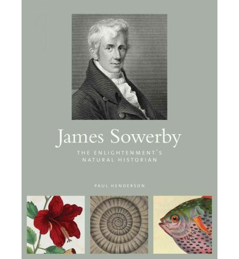 James Sowerby : The Enlightenment's Natural Historian (Hardcover) (Paul Henderson) - image 1 of 1