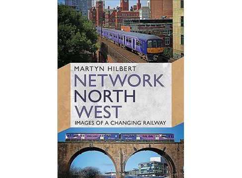 Network North West : Images of a Changing Railway -  by Martyn Hilbert (Paperback) - image 1 of 1