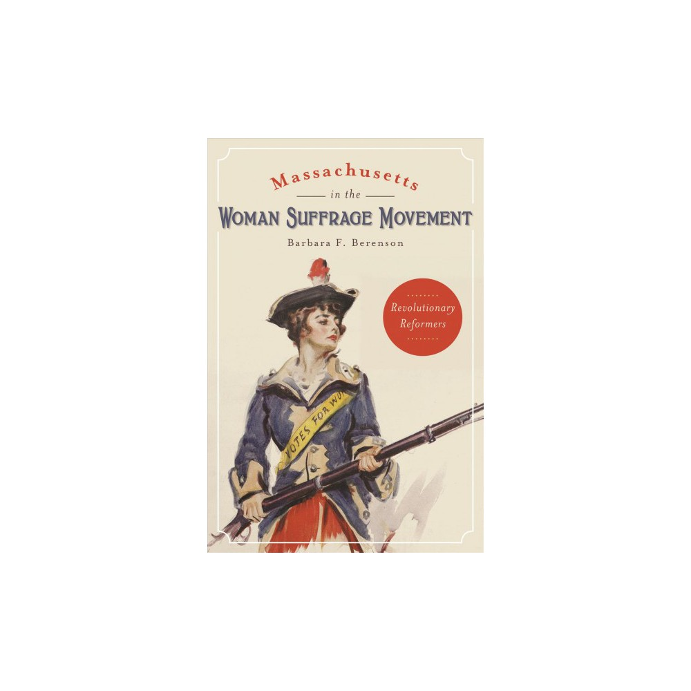 Massachusetts in the Woman Suffrage Movement : Revolutionary Reformers - (Paperback)