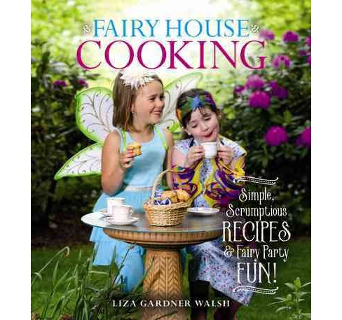 Fairy House Cooking : Simple Scrumptious Recipes & Fairy Party Fun! -  by Liza Gardner Walsh (Hardcover) - image 1 of 1