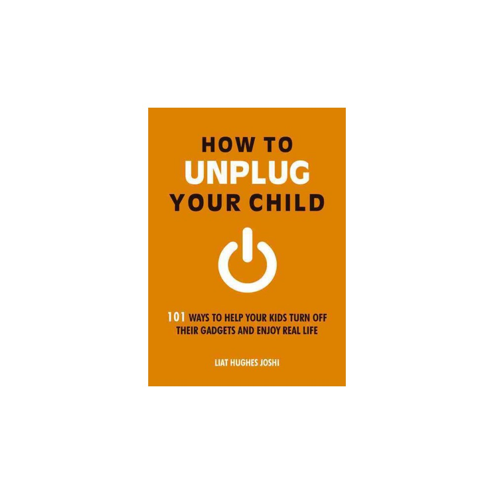 How to Unplug Your Child : 101 Ways to Help Your Kids Turn Off Their Gadgets and Enjoy Real Life