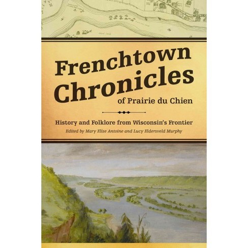 Frenchtown Chronicles of Prairie Du Chien : History and Folklore from Wisconsin's Frontier (Hardcover) - image 1 of 1