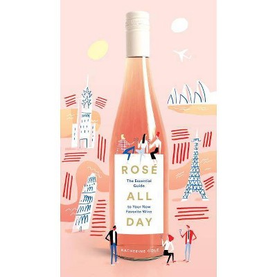 Rosé All Day : The Essential Guide to Your New Favorite Wine (Katherine Cole & Mercedes - by Katherine Cole & Mercedes Leon (Hardcover)
