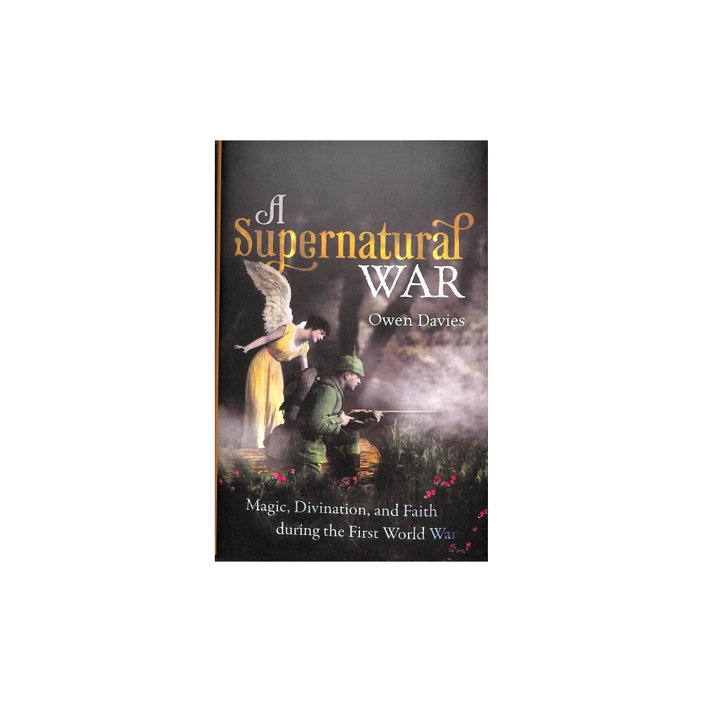 Supernatural War : Magic, Divination, and Faith During the First World War - by Owen Davies (Hardcover)