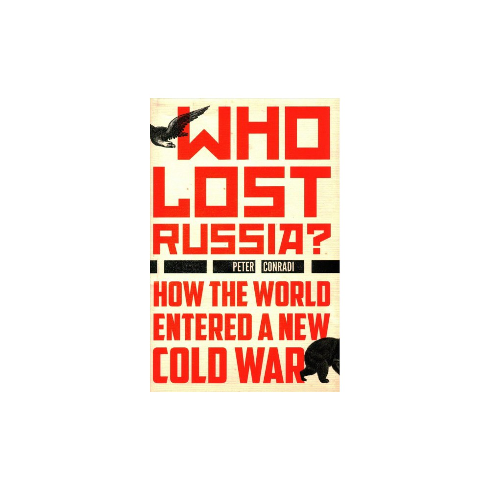 Who Lost Russia? : How the World Entered a New Cold War (Hardcover) (Peter Conradi)