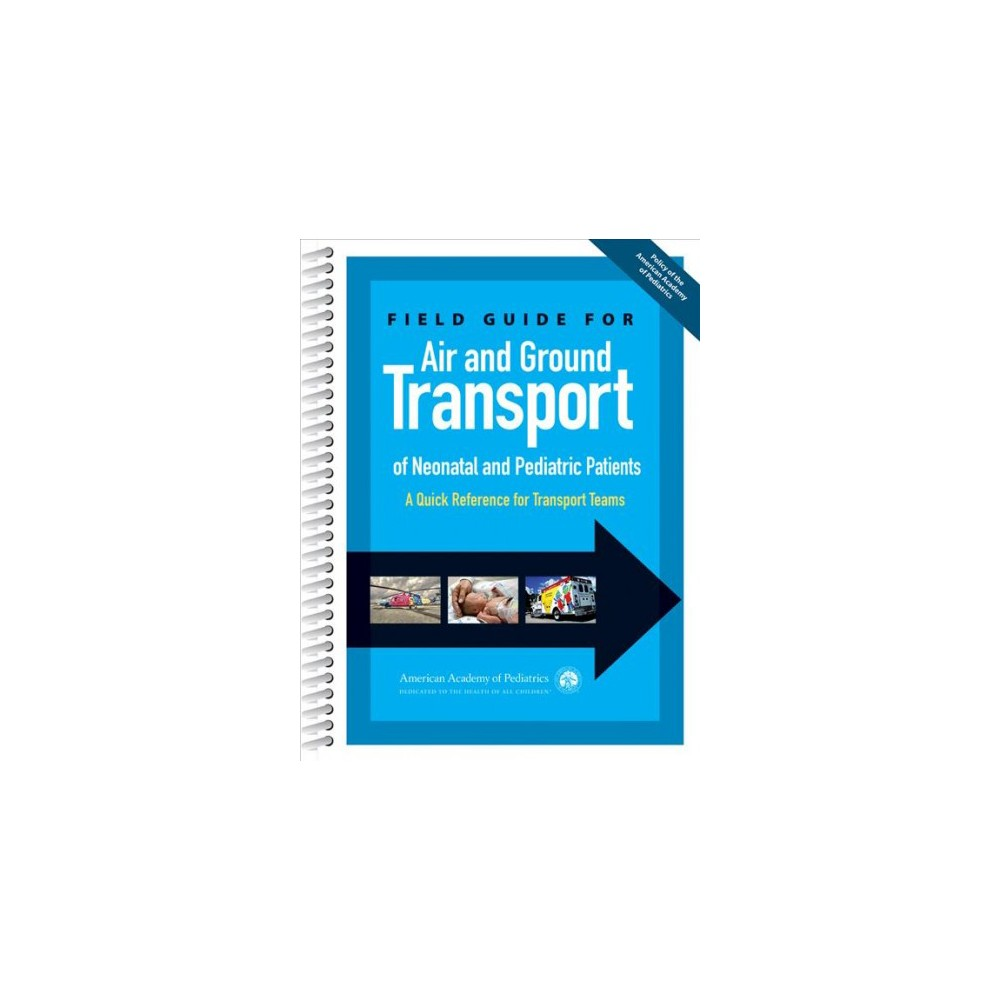 Field Guide for Air and Ground Transport of Neonatal and Pediatric Patients : A Quick Reference for