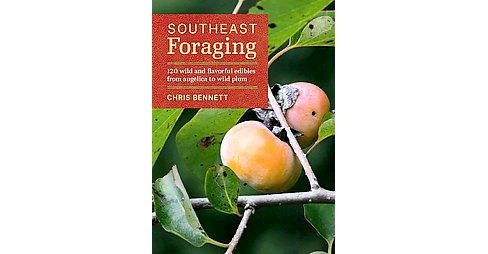 Southeast Foraging : 120 Wild and Flavorful Edibles from Angelica to Wild Plums (Paperback) (Chris - image 1 of 1