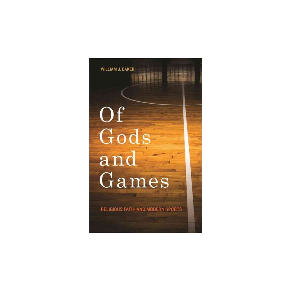 Of Gods and Games : Religious Faith and Modern Sports (Hardcover) (William J. Baker)