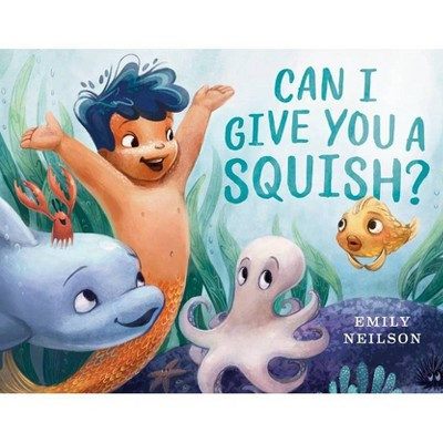 Can I Give You a Squish? - by  Emily Neilson (Hardcover)